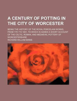 A Century of Potting in the City of Worcester; Being the History of the Royal Porcelain Works, from 1751 to 1851, to Which Is Added a Short Account of the Celtic, Roman, and Mediaeval Pottery of Worcestershire