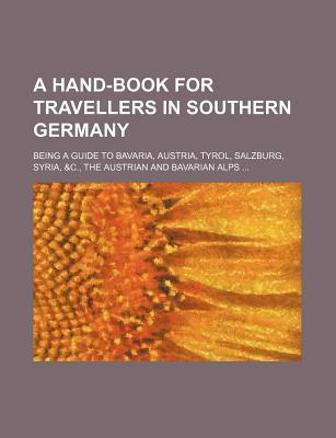 A Hand-Book for Travellers in Southern Germany; Being a Guide to Bavaria, Austria, Tyrol, Salzburg, Syria, &C., the Austrian and Bavarian Alps