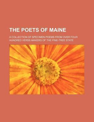 The Poets of Maine; A Collection of Specimen Poems from Over Four Hundred Verse-Makers of the Pine-Tree State