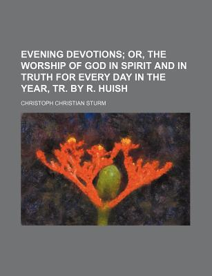 Evening Devotions; Or, the Worship of God in Spirit and in Truth for Every Day in the Year, Tr. by R. Huish