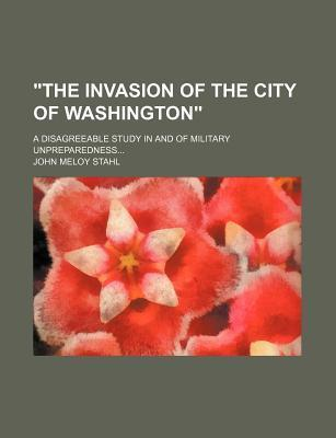 """""""The Invasion of the City of Washington""""; A Disagreeable Study in and of Military Unpreparedness"""