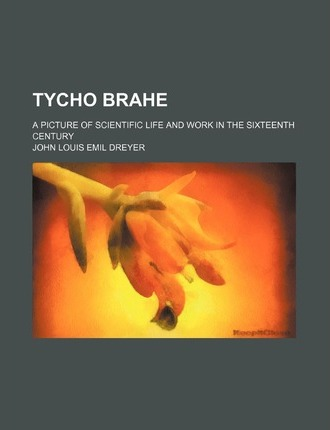 Tycho Brahe; A Picture of Scientific Life and Work in the Sixteenth Century