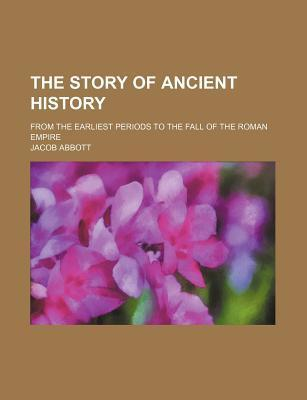 The Story of Ancient History; From the Earliest Periods to the Fall of the Roman Empire