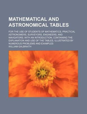 Mathematical and Astronomical Tables; For the Use of Students of Mathematics, Practical Astronomers, Surveyors, Engineers, and Navigators with an Introduction, Containing the Explanation and Use of the Tables, Illustrated by Numerous