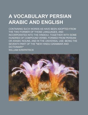 A Vocabulary Persian Arabic and English; Containing Such Words as Have Been Adopted from the Two Former of Those Languages, and Incorporated Into the Hindoui, Together with Some Hundred of Compound Verbs, Formed from Persian or Arabic