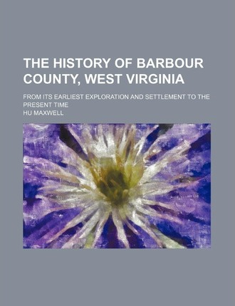 The History of Barbour County, West Virginia; From Its Earliest Exploration and Settlement to the Present Time