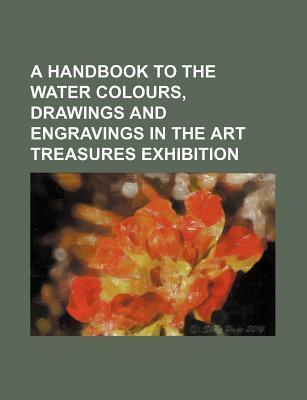 A Handbook to the Water Colours, Drawings and Engravings in the Art Treasures Exhibition