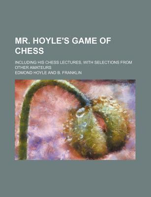 Mr. Hoyle's Game of Chess; Including His Chess Lectures, with Selections from Other Amateurs