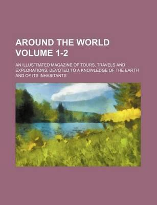 Around the World; An Illustrated Magazine of Tours, Travels and Explorations, Devoted to a Knowledge of the Earth and of Its Inhabitants Volume 1-2