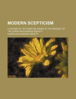 Modern Scepticism; A Course of Lectures Delivered at the Request of the Christian Evidence Society