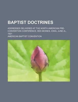 Baptist Doctrines; Addresses Delivered at the North American Pre-Convention Conference, Des Moines, Iowa, June 2l, 1921