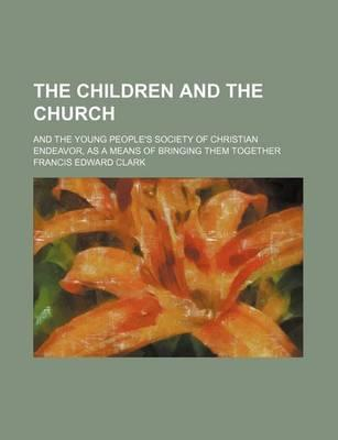 The Children and the Church; And the Young People's Society of Christian Endeavor, as a Means of Bringing Them Together