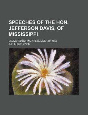Speeches of the Hon. Jefferson Davis, of Mississippi; Delivered During the Summer of 1858