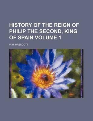 History of the Reign of Philip the Second, King of Spain Volume 1