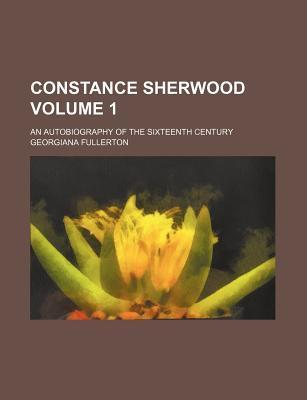 Constance Sherwood; An Autobiography of the Sixteenth Century Volume 1
