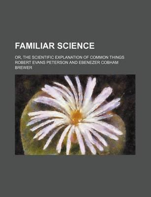 Familiar Science; Or, the Scientific Explanation of Common Things