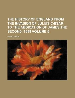 The History of England from the Invasion of Julius Caesar to the Abdication of James the Second, 1688 Volume 5