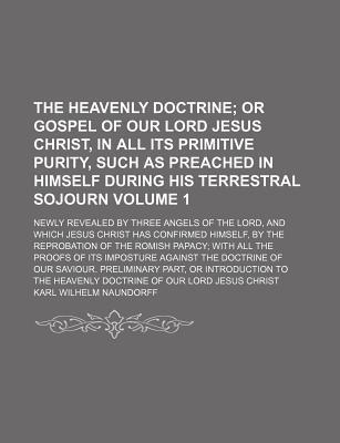 The Heavenly Doctrine; Or Gospel of Our Lord Jesus Christ, in All Its Primitive Purity, Such as Preached in Himself During His Terrestral Sojourn. Newly Revealed by Three Angels of the Lord, and Which Jesus Christ Has Confirmed Volume 1