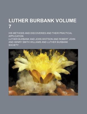 Luther Burbank; His Methods and Discoveries and Their Practical Application Volume 7