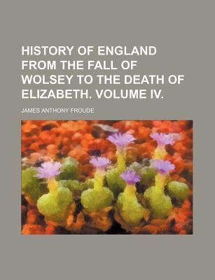 History of England from the Fall of Wolsey to the Death of Elizabeth. Volume IV