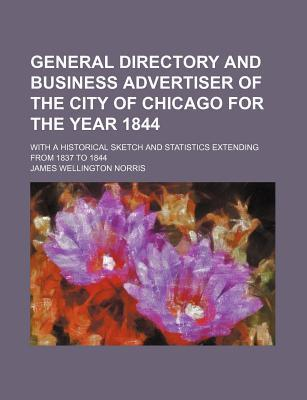 General Directory and Business Advertiser of the City of Chicago for the Year 1844; With a Historical Sketch and Statistics Extending from 1837 to 1844