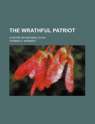 The Wrathful Patriot; A Satire on National Evils