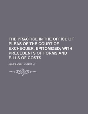 The Practice in the Office of Pleas of the Court of Exchequer, Epitomized; With Precedents of Forms and Bills of Costs