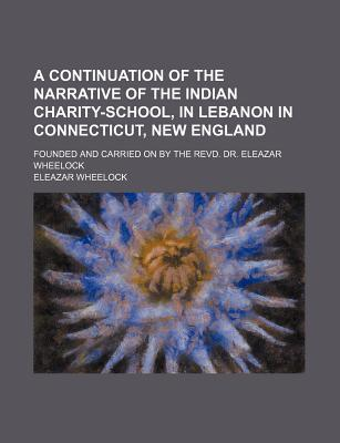 A Continuation of the Narrative of the Indian Charity-School, in Lebanon in Connecticut, New England; Founded and Carried on by the Revd. Dr. Eleazar Wheelock