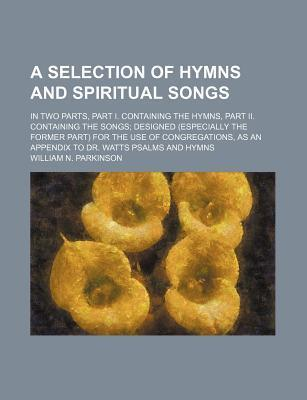 A Selection of Hymns and Spiritual Songs; In Two Parts, Part I. Containing the Hymns, Part II. Containing the Songs Designed (Especially the Former Part) for the Use of Congregations, as an Appendix to Dr. Watts Psalms and Hymns