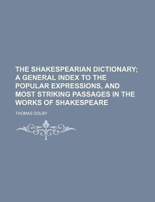 The Shakespearian Dictionary; A General Index to the Popular Expressions, and Most Striking Passages in the Works of Shakespeare
