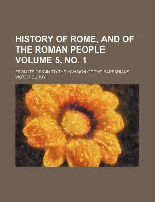 History of Rome, and of the Roman People; From Its Origin to the Invasion of the Barbarians Volume 5, No. 1