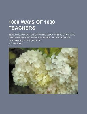 1000 Ways of 1000 Teachers; Being a Compilation of Methods of Instruction and Discipine Practiced by Prominent Public School Teachers of the Country
