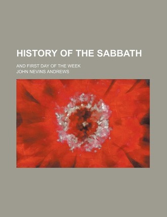 History of the Sabbath; And First Day of the Week