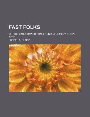 Fast Folks; Or, the Early Days of California. a Comedy, in Five Acts