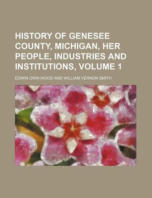 History of Genesee County, Michigan, Her People, Industries and Institutions, Volume 1