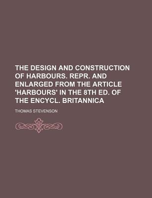 The Design and Construction of Harbours. Repr. and Enlarged from the Article 'Harbours' in the 8th Ed. of the Encycl. Britannica