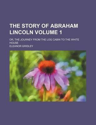 The Story of Abraham Lincoln; Or, the Journey from the Log Cabin to the White House Volume 1