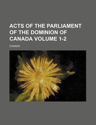 Acts of the Parliament of the Dominion of Canada Volume 1-2