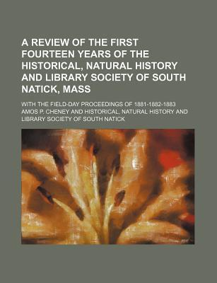 A Review of the First Fourteen Years of the Historical, Natural History and Library Society of South Natick, Mass; With the Field-Day Proceedings of 1881-1882-1883