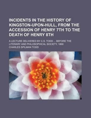 Incidents in the History of Kingston-Upon-Hull, from the Accession of Henry 7th to the Death of Henry 8th; A Lecture Delivered by C.S. Todd Before the