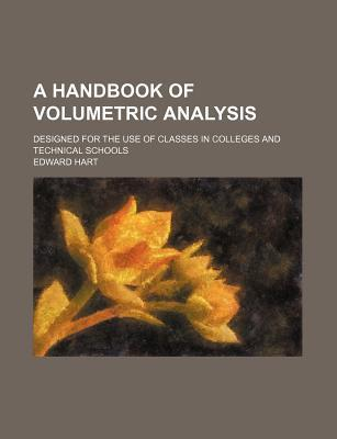 A Handbook of Volumetric Analysis; Designed for the Use of Classes in Colleges and Technical Schools