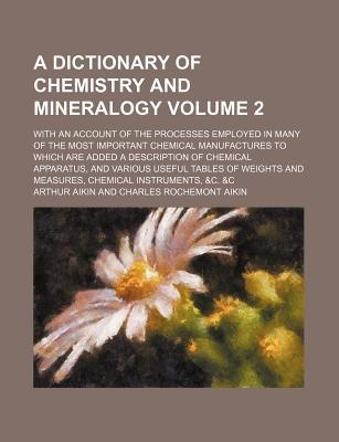 A Dictionary of Chemistry and Mineralogy; With an Account of the Processes Employed in Many of the Most Important Chemical Manufactures to Which Are Added a Description of Chemical Apparatus, and Various Useful Tables of Weights Volume 2