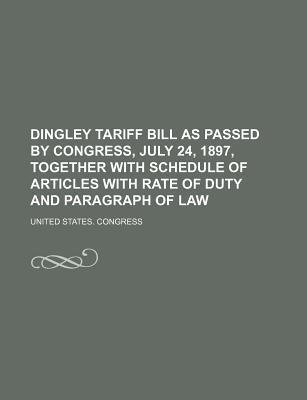 Dingley Tariff Bill as Passed by Congress, July 24, 1897, Together with Schedule of Articles with Rate of Duty and Paragraph of Law