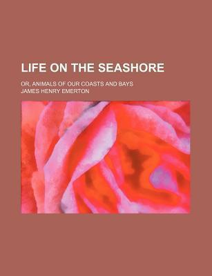 Life on the Seashore; Or, Animals of Our Coasts and Bays