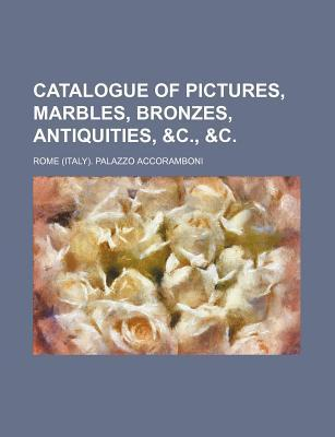 Catalogue of Pictures, Marbles, Bronzes, Antiquities, &C., &C