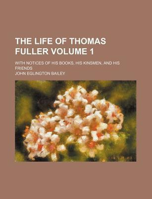 The Life of Thomas Fuller; With Notices of His Books, His Kinsmen, and His Friends Volume 1