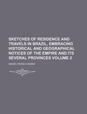 Sketches of Residence and Travels in Brazil, Embracing Historical and Geographical Notices of the Empire and Its Several Provinces Volume 2