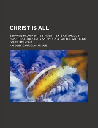 Christ Is All; Sermons from New Testament Texts on Various Aspects of the Glory and Work of Christ, with Some Other Sermons