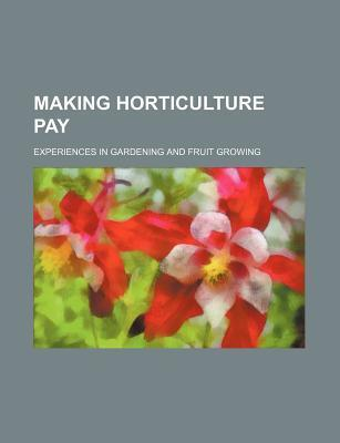 Making Horticulture Pay; Experiences in Gardening and Fruit Growing