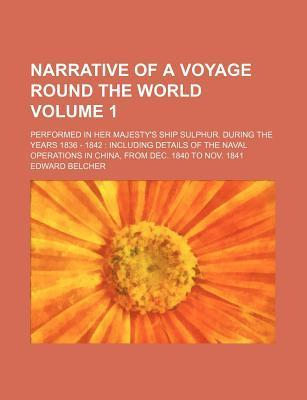 Narrative of a Voyage Round the World; Performed in Her Majesty's Ship Sulphur. During the Years 1836 - 1842 Including Details of the Naval Operations in China, from Dec. 1840 to Nov. 1841 Volume 1